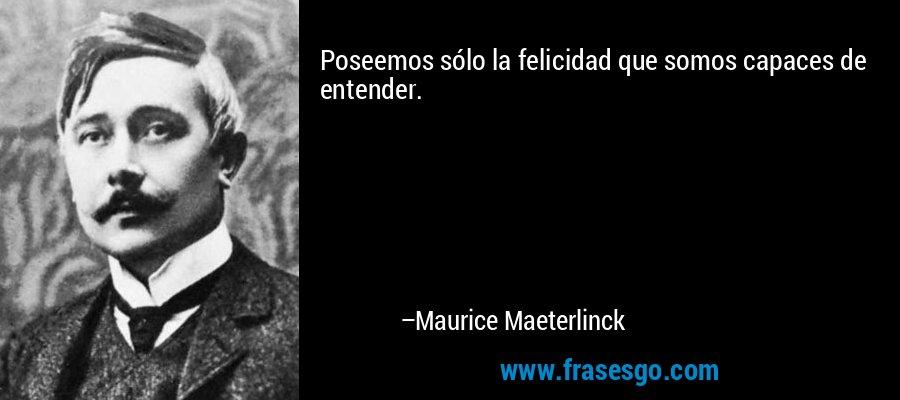 Poseemos sólo la felicidad que somos capaces de entender. – Maurice Maeterlinck