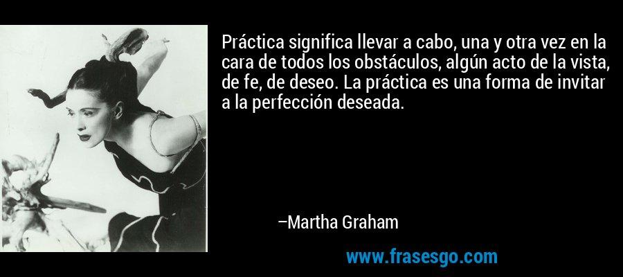 Práctica significa llevar a cabo, una y otra vez en la cara de todos los obstáculos, algún acto de la vista, de fe, de deseo. La práctica es una forma de invitar a la perfección deseada. – Martha Graham