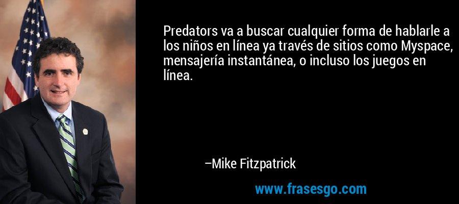 Predators va a buscar cualquier forma de hablarle a los niños en línea ya través de sitios como Myspace, mensajería instantánea, o incluso los juegos en línea. – Mike Fitzpatrick
