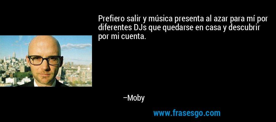 Prefiero salir y música presenta al azar para mí por diferentes DJs que quedarse en casa y descubrir por mi cuenta. – Moby