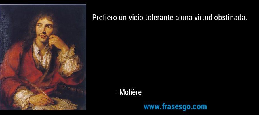 Prefiero un vicio tolerante a una virtud obstinada. – Molière
