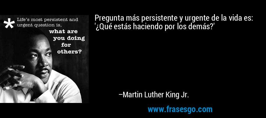 Pregunta más persistente y urgente de la vida es: '¿Qué estás haciendo por los demás?' – Martin Luther King Jr.