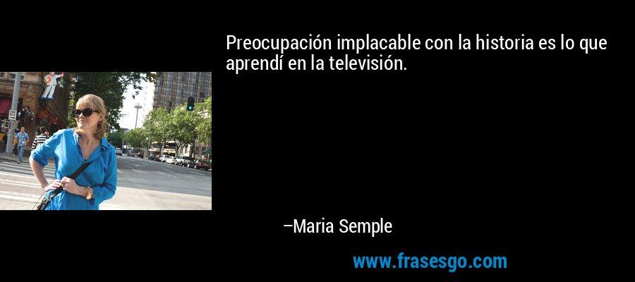 Preocupación implacable con la historia es lo que aprendí en la televisión. – Maria Semple