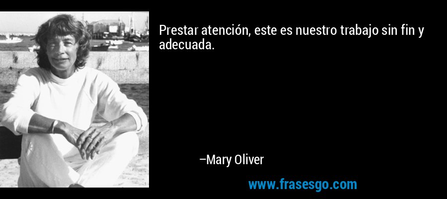Prestar atención, este es nuestro trabajo sin fin y adecuada. – Mary Oliver