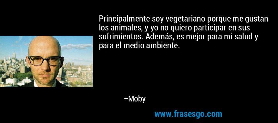 Principalmente soy vegetariano porque me gustan los animales, y yo no quiero participar en sus sufrimientos. Además, es mejor para mi salud y para el medio ambiente. – Moby