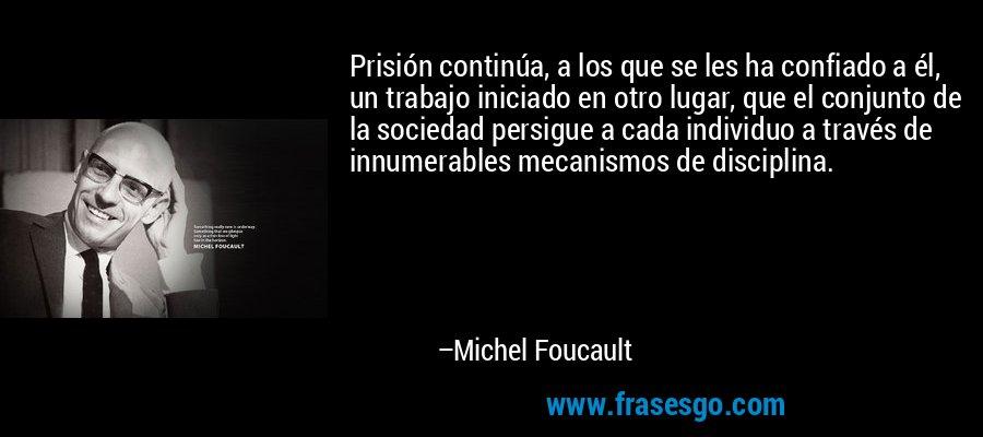 Prisión continúa, a los que se les ha confiado a él, un trabajo iniciado en otro lugar, que el conjunto de la sociedad persigue a cada individuo a través de innumerables mecanismos de disciplina. – Michel Foucault