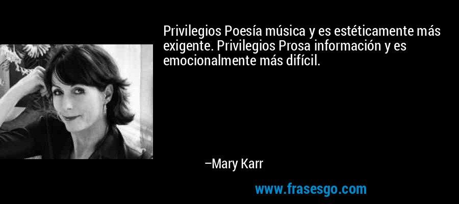 Privilegios Poesía música y es estéticamente más exigente. Privilegios Prosa información y es emocionalmente más difícil. – Mary Karr