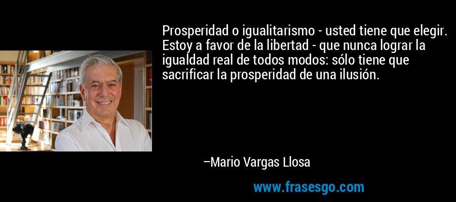 Prosperidad o igualitarismo - usted tiene que elegir. Estoy a favor de la libertad - que nunca lograr la igualdad real de todos modos: sólo tiene que sacrificar la prosperidad de una ilusión. – Mario Vargas Llosa