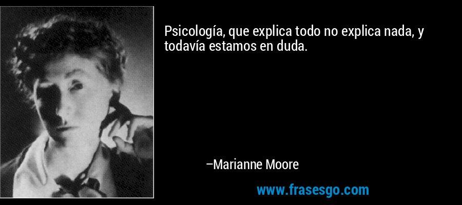 Psicología, que explica todo no explica nada, y todavía estamos en duda. – Marianne Moore