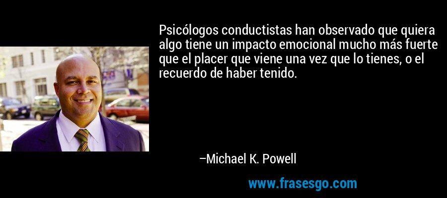 Psicólogos conductistas han observado que quiera algo tiene un impacto emocional mucho más fuerte que el placer que viene una vez que lo tienes, o el recuerdo de haber tenido. – Michael K. Powell