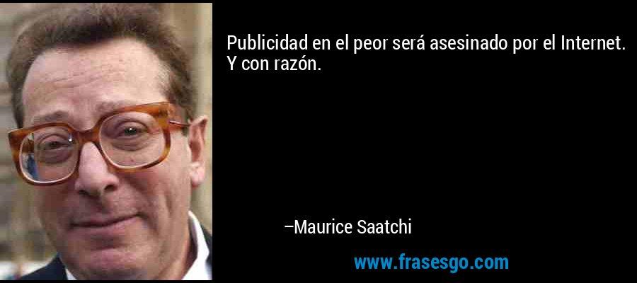Publicidad en el peor será asesinado por el Internet. Y con razón. – Maurice Saatchi