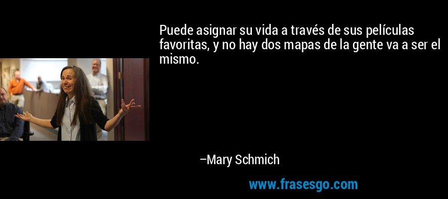 Puede asignar su vida a través de sus películas favoritas, y no hay dos mapas de la gente va a ser el mismo. – Mary Schmich