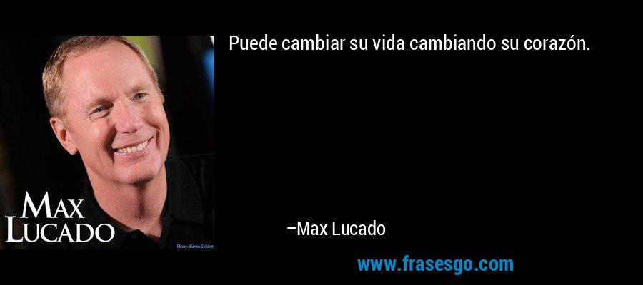 Puede cambiar su vida cambiando su corazón. – Max Lucado