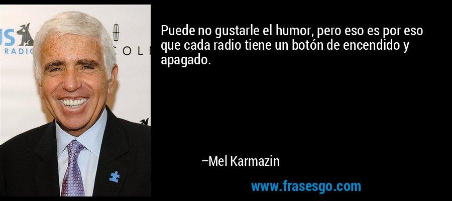 Puede no gustarle el humor, pero eso es por eso que cada radio tiene un botón de encendido y apagado. – Mel Karmazin