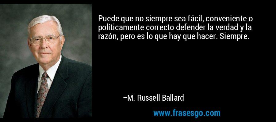 Puede que no siempre sea fácil, conveniente o políticamente correcto defender la verdad y la razón, pero es lo que hay que hacer. Siempre. – M. Russell Ballard