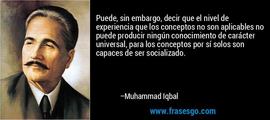 Puede, sin embargo, decir que el nivel de experiencia que los conceptos no son aplicables no puede producir ningún conocimiento de carácter universal, para los conceptos por sí solos son capaces de ser socializado. – Muhammad Iqbal
