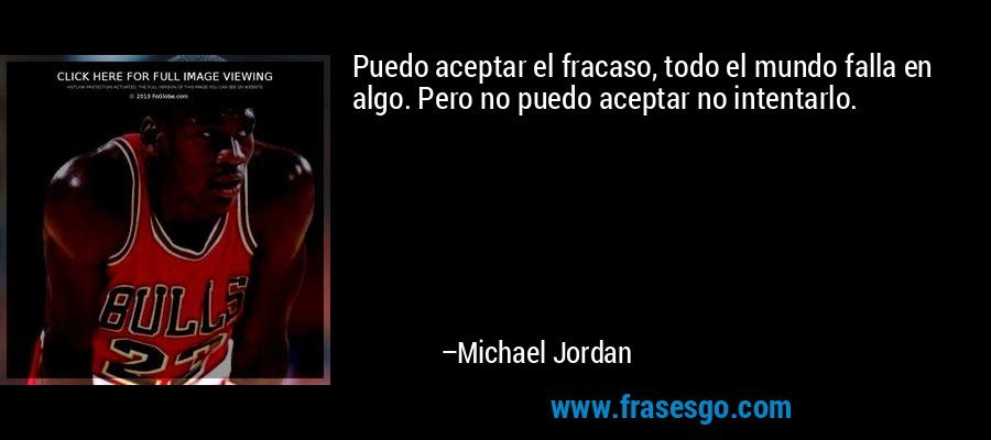 Puedo aceptar el fracaso, todo el mundo falla en algo. Pero no puedo aceptar no intentarlo. – Michael Jordan