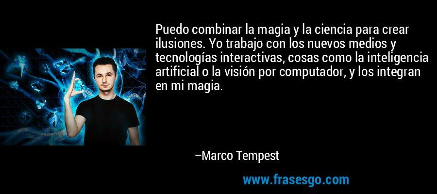 Puedo combinar la magia y la ciencia para crear ilusiones. Yo trabajo con los nuevos medios y tecnologías interactivas, cosas como la inteligencia artificial o la visión por computador, y los integran en mi magia. – Marco Tempest