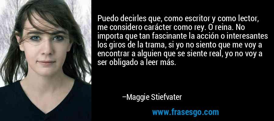 Puedo decirles que, como escritor y como lector, me considero carácter como rey. O reina. No importa que tan fascinante la acción o interesantes los giros de la trama, si yo no siento que me voy a encontrar a alguien que se siente real, yo no voy a ser obligado a leer más. – Maggie Stiefvater