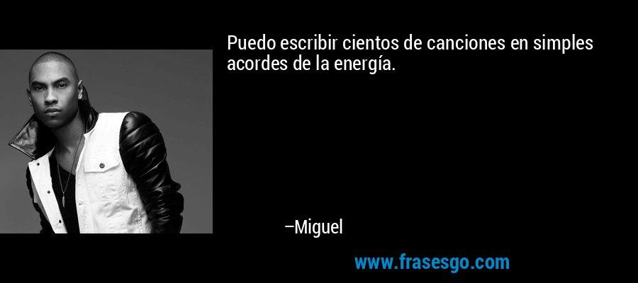 Puedo escribir cientos de canciones en simples acordes de la energía. – Miguel