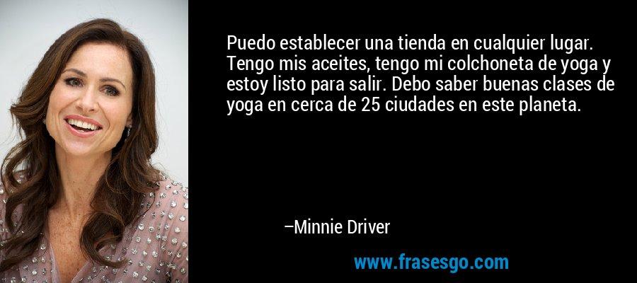 Puedo establecer una tienda en cualquier lugar. Tengo mis aceites, tengo mi colchoneta de yoga y estoy listo para salir. Debo saber buenas clases de yoga en cerca de 25 ciudades en este planeta. – Minnie Driver