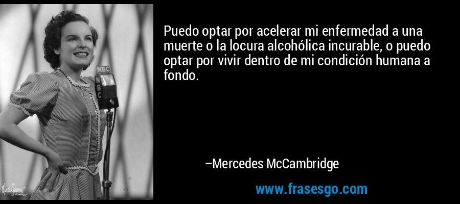 Puedo optar por acelerar mi enfermedad a una muerte o la locura alcohólica incurable, o puedo optar por vivir dentro de mi condición humana a fondo. – Mercedes McCambridge