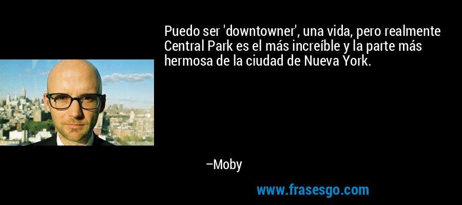 Puedo ser 'downtowner', una vida, pero realmente Central Park es el más increíble y la parte más hermosa de la ciudad de Nueva York. – Moby