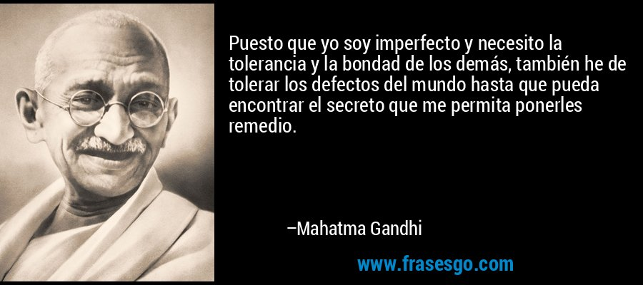 Puesto que yo soy imperfecto y necesito la tolerancia y la bondad de los demás, también he de tolerar los defectos del mundo hasta que pueda encontrar el secreto que me permita ponerles remedio. – Mahatma Gandhi