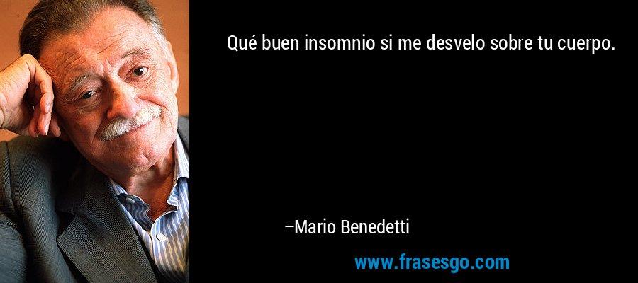 Qué buen insomnio si me desvelo sobre tu cuerpo. – Mario Benedetti