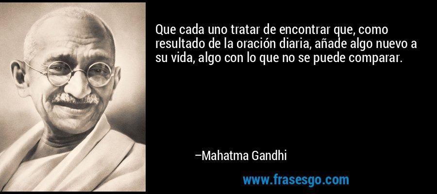 Que cada uno tratar de encontrar que, como resultado de la oración diaria, añade algo nuevo a su vida, algo con lo que no se puede comparar. – Mahatma Gandhi