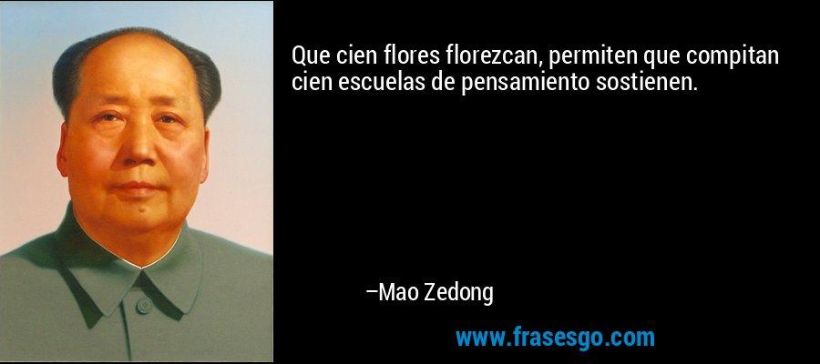 Que cien flores florezcan, permiten que compitan cien escuelas de pensamiento sostienen. – Mao Zedong