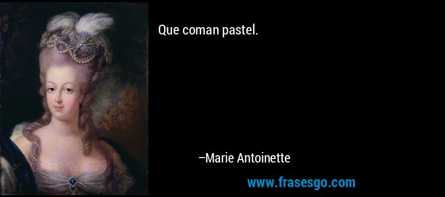 Que coman pastel. – Marie Antoinette