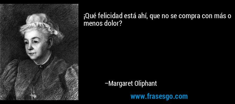 ¡Qué felicidad está ahí, que no se compra con más o menos dolor? – Margaret Oliphant