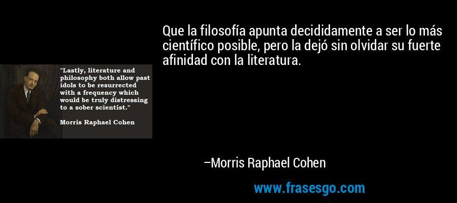 Que la filosofía apunta decididamente a ser lo más científico posible, pero la dejó sin olvidar su fuerte afinidad con la literatura. – Morris Raphael Cohen