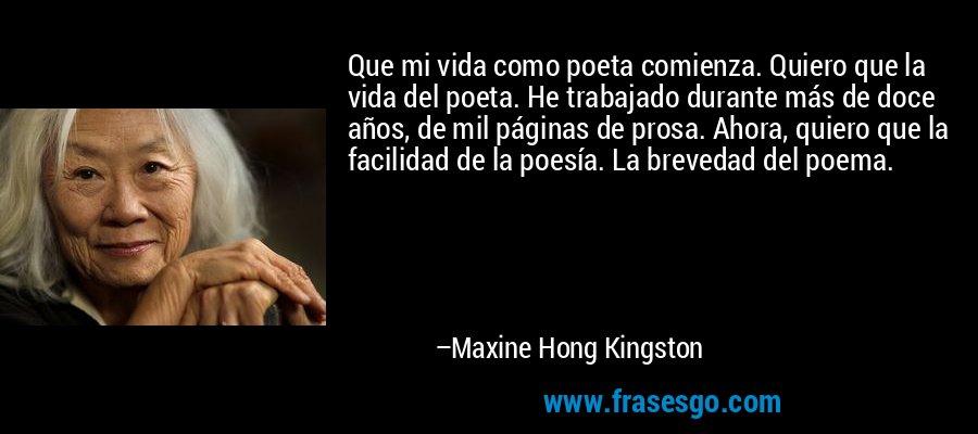 Que mi vida como poeta comienza. Quiero que la vida del poeta. He trabajado durante más de doce años, de mil páginas de prosa. Ahora, quiero que la facilidad de la poesía. La brevedad del poema. – Maxine Hong Kingston