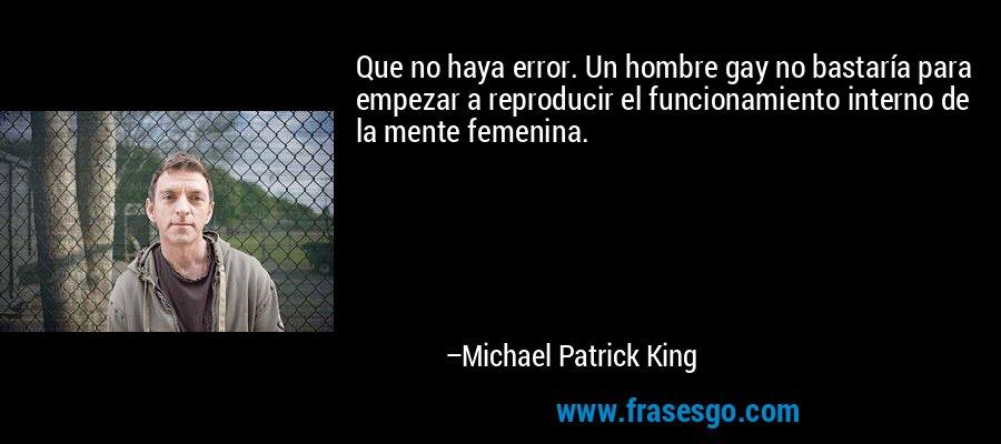 Que no haya error. Un hombre gay no bastaría para empezar a reproducir el funcionamiento interno de la mente femenina. – Michael Patrick King