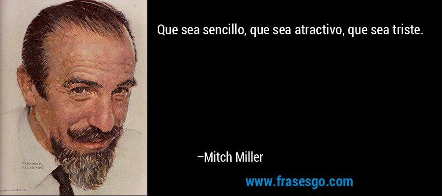 Que sea sencillo, que sea atractivo, que sea triste. – Mitch Miller