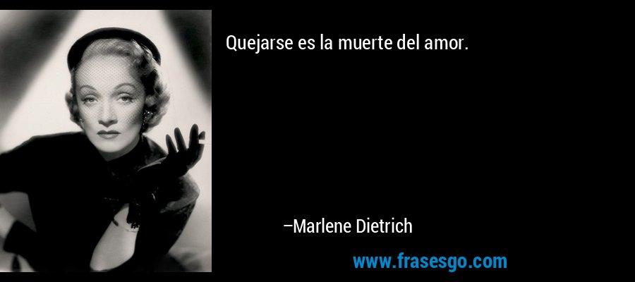 Quejarse es la muerte del amor. – Marlene Dietrich
