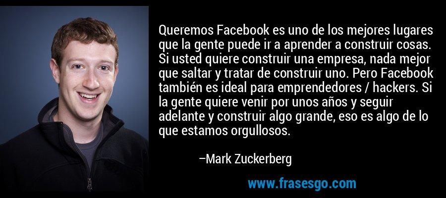 Queremos Facebook es uno de los mejores lugares que la gente puede ir a aprender a construir cosas. Si usted quiere construir una empresa, nada mejor que saltar y tratar de construir uno. Pero Facebook también es ideal para emprendedores / hackers. Si la gente quiere venir por unos años y seguir adelante y construir algo grande, eso es algo de lo que estamos orgullosos. – Mark Zuckerberg