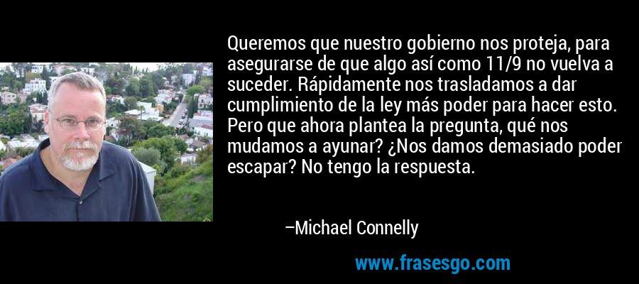 Queremos que nuestro gobierno nos proteja, para asegurarse de que algo así como 11/9 no vuelva a suceder. Rápidamente nos trasladamos a dar cumplimiento de la ley más poder para hacer esto. Pero que ahora plantea la pregunta, qué nos mudamos a ayunar? ¿Nos damos demasiado poder escapar? No tengo la respuesta. – Michael Connelly