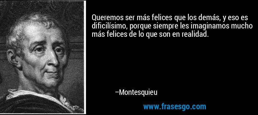 Queremos ser más felices que los demás, y eso es dificilísimo, porque siempre les imaginamos mucho más felices de lo que son en realidad. – Montesquieu