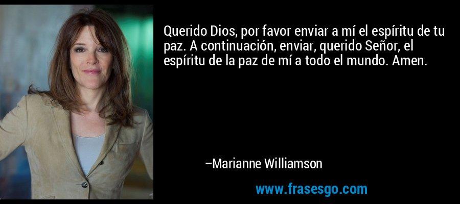 Querido Dios, por favor enviar a mí el espíritu de tu paz. A continuación, enviar, querido Señor, el espíritu de la paz de mí a todo el mundo. Amen. – Marianne Williamson