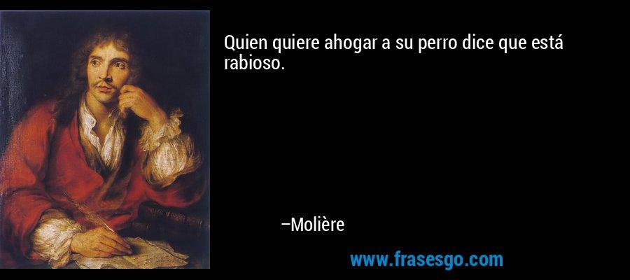 Quien quiere ahogar a su perro dice que está rabioso. – Molière