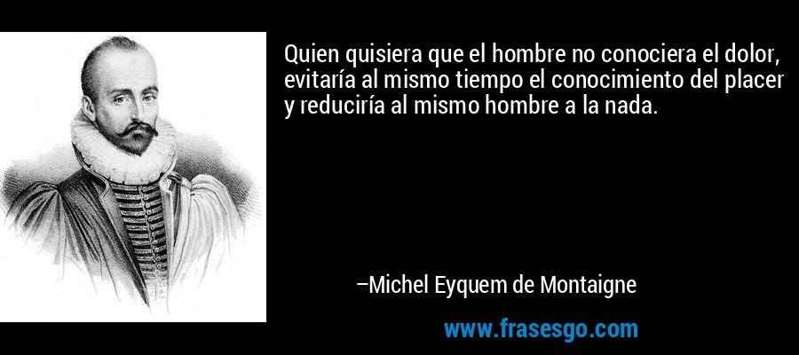 Quien quisiera que el hombre no conociera el dolor, evitaría al mismo tiempo el conocimiento del placer y reduciría al mismo hombre a la nada. – Michel Eyquem de Montaigne
