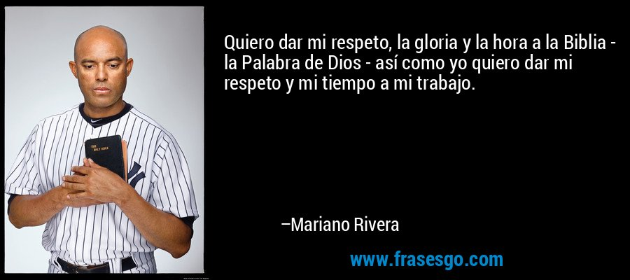 Quiero dar mi respeto, la gloria y la hora a la Biblia - la Palabra de Dios - así como yo quiero dar mi respeto y mi tiempo a mi trabajo. – Mariano Rivera
