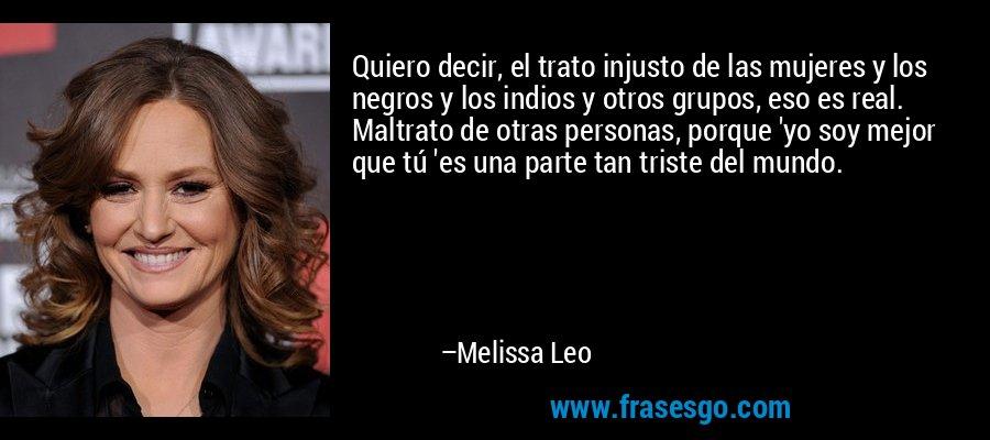 Quiero decir, el trato injusto de las mujeres y los negros y los indios y otros grupos, eso es real. Maltrato de otras personas, porque 'yo soy mejor que tú 'es una parte tan triste del mundo. – Melissa Leo