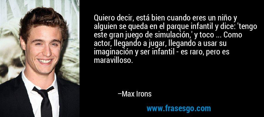 Quiero decir, está bien cuando eres un niño y alguien se queda en el parque infantil y dice: 'tengo este gran juego de simulación,' y toco ... Como actor, llegando a jugar, llegando a usar su imaginación y ser infantil - es raro, pero es maravilloso. – Max Irons