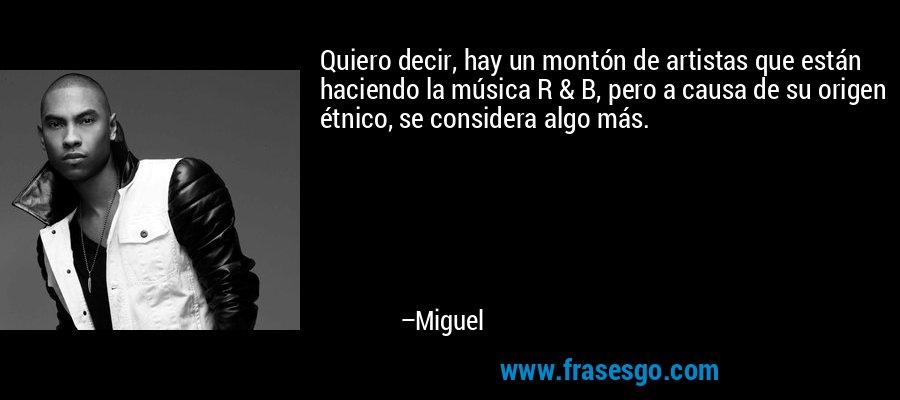 Quiero decir, hay un montón de artistas que están haciendo la música R & B, pero a causa de su origen étnico, se considera algo más. – Miguel