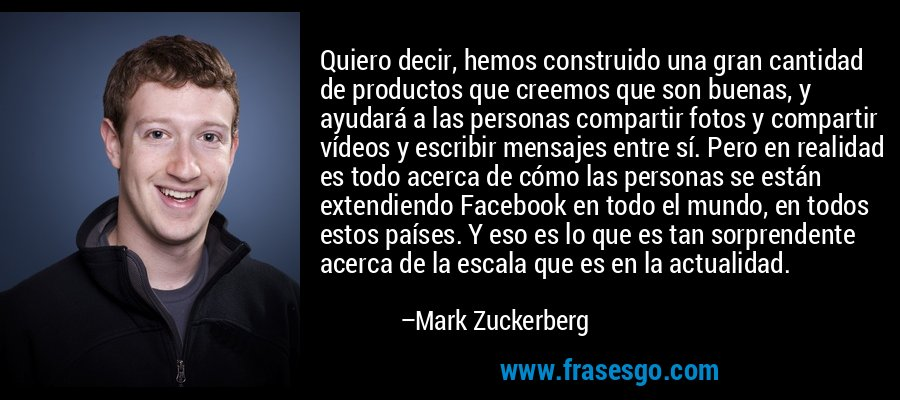 Quiero decir, hemos construido una gran cantidad de productos que creemos que son buenas, y ayudará a las personas compartir fotos y compartir vídeos y escribir mensajes entre sí. Pero en realidad es todo acerca de cómo las personas se están extendiendo Facebook en todo el mundo, en todos estos países. Y eso es lo que es tan sorprendente acerca de la escala que es en la actualidad. – Mark Zuckerberg
