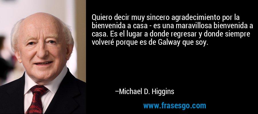 Quiero decir muy sincero agradecimiento por la bienvenida a casa - es una maravillosa bienvenida a casa. Es el lugar a donde regresar y donde siempre volveré porque es de Galway que soy. – Michael D. Higgins